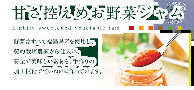甘さ控えめお野菜ジャム 野菜は全て福島県産を使用し、契約栽培農家から仕入れ、安全で美味しい素材を、手作りの加工技術でていねいに作っています。